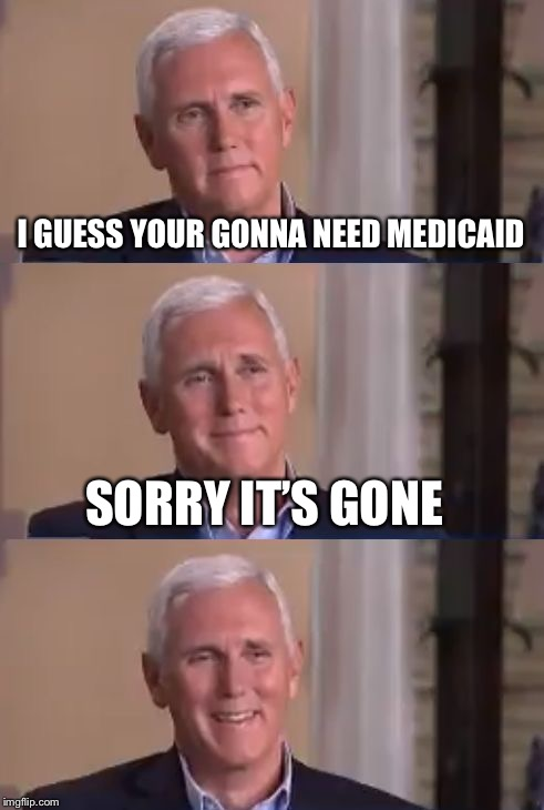 Bad Pun Mike Pence | I GUESS YOUR GONNA NEED MEDICAID SORRY IT'S GONE | image tagged in bad pun mike pence | made w/ Imgflip meme maker
