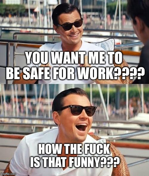 Leonardo Dicaprio Wolf Of Wall Street Meme | YOU WANT ME TO BE SAFE FOR WORK???? HOW THE F**K IS THAT FUNNY??? | image tagged in memes,leonardo dicaprio wolf of wall street,asshole,nsfw,not safe for work,fuck | made w/ Imgflip meme maker