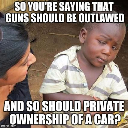 The same logic from the same people. | SO YOU'RE SAYING THAT GUNS SHOULD BE OUTLAWED AND SO SHOULD PRIVATE OWNERSHIP OF A CAR? | image tagged in memes,third world skeptical kid,guns,gun control,cars | made w/ Imgflip meme maker