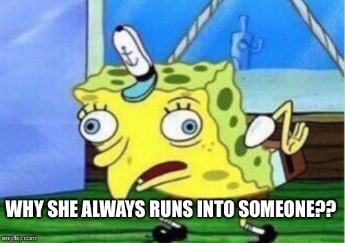 Mocking Spongebob Meme | WHY SHE ALWAYS RUNS INTO SOMEONE?? | image tagged in memes,mocking spongebob | made w/ Imgflip meme maker