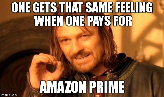 One Does Not Simply Meme | ONE GETS THAT SAME FEELING WHEN ONE PAYS FOR AMAZON PRIME | image tagged in memes,one does not simply | made w/ Imgflip meme maker