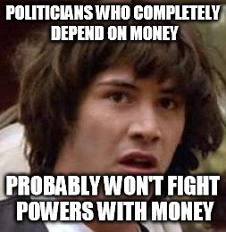 POLITICIANS WHO COMPLETELY DEPEND ON MONEY PROBABLY WON'T FIGHT POWERS WITH MONEY | made w/ Imgflip meme maker