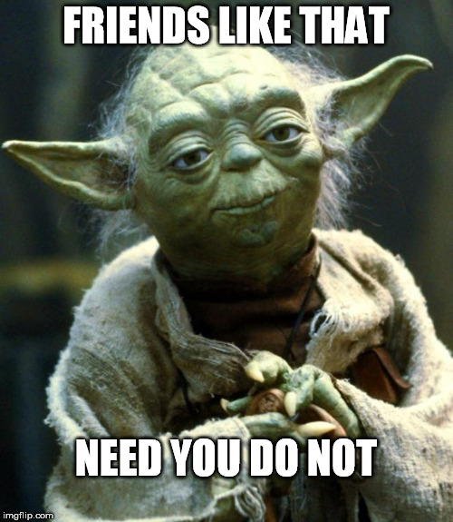 Star Wars Yoda Meme | FRIENDS LIKE THAT NEED YOU DO NOT | image tagged in memes,star wars yoda | made w/ Imgflip meme maker