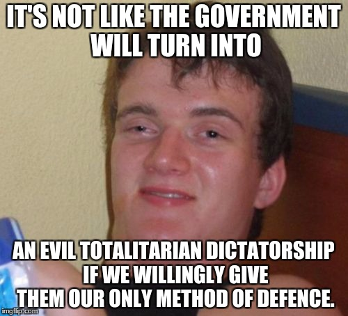 10 Guy Meme | IT'S NOT LIKE THE GOVERNMENT WILL TURN INTO AN EVIL TOTALITARIAN DICTATORSHIP IF WE WILLINGLY GIVE THEM OUR ONLY METHOD OF DEFENCE. | image tagged in memes,10 guy | made w/ Imgflip meme maker