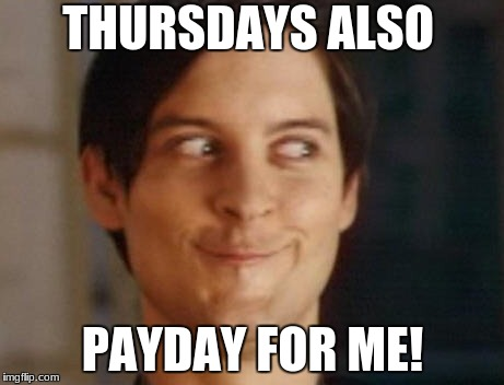 THURSDAYS ALSO PAYDAY FOR ME! | made w/ Imgflip meme maker