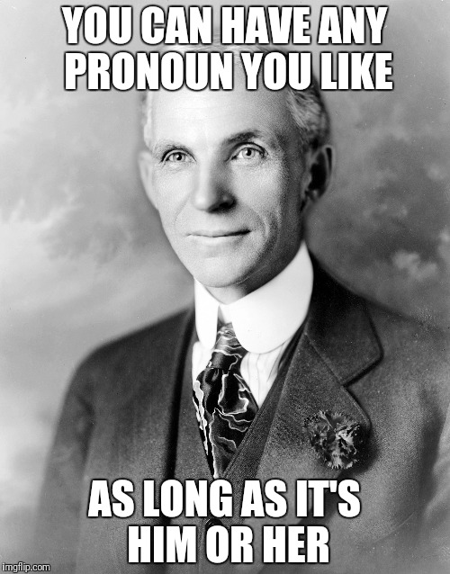 YOU CAN HAVE ANY PRONOUN YOU LIKE AS LONG AS IT'S HIM OR HER | image tagged in henry ford | made w/ Imgflip meme maker