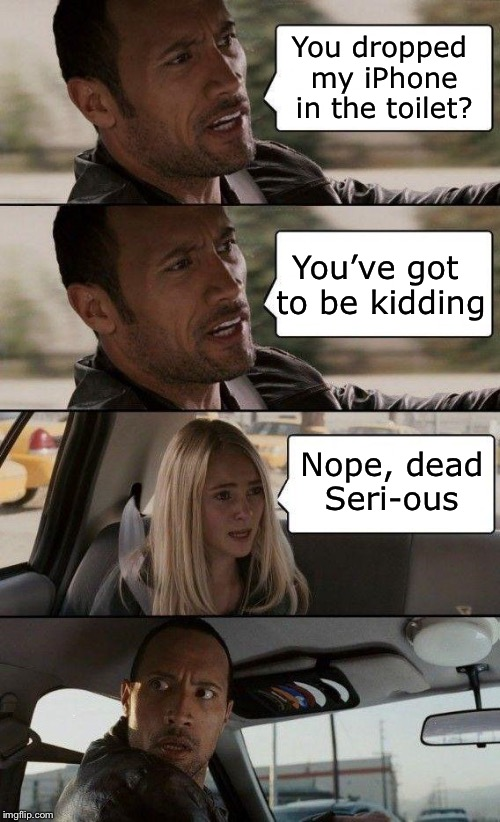 iPun | You dropped my iPhone in the toilet? Nope, dead Seri-ous You've got to be kidding | image tagged in the rock driving - extra conversation,memes,iphone,toilet,bad pun,toilet humor | made w/ Imgflip meme maker