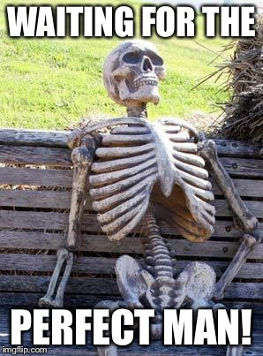 Waiting Skeleton Meme | WAITING FOR THE PERFECT MAN! | image tagged in memes,waiting skeleton | made w/ Imgflip meme maker
