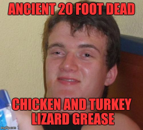 10 Guy Meme | ANCIENT 20 FOOT DEAD CHICKEN AND TURKEY LIZARD GREASE | image tagged in memes,10 guy | made w/ Imgflip meme maker