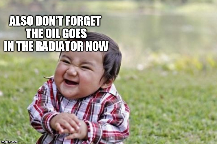 ALSO DON'T FORGET THE OIL GOES IN THE RADIATOR NOW | made w/ Imgflip meme maker