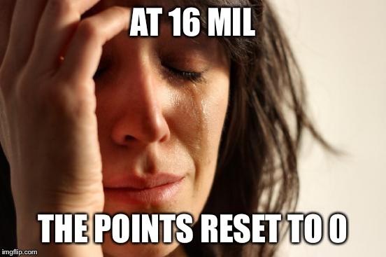 First World Problems Meme | AT 16 MIL THE POINTS RESET TO 0 | image tagged in memes,first world problems | made w/ Imgflip meme maker