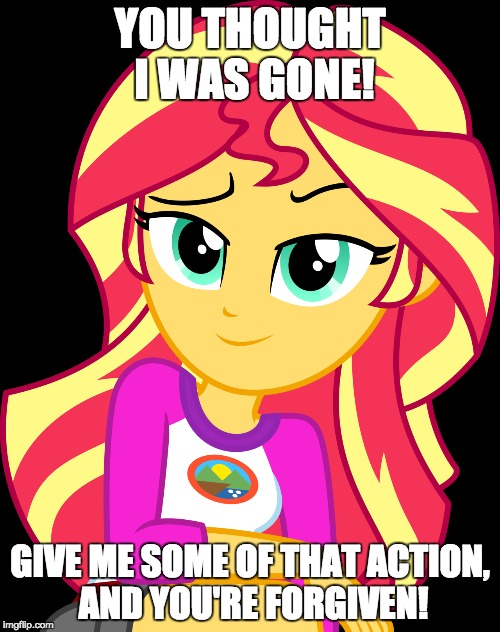 The kinky gal is back! | YOU THOUGHT I WAS GONE! GIVE ME SOME OF THAT ACTION, AND YOU'RE FORGIVEN! | image tagged in memes,sunset shimmer,some action,a little something | made w/ Imgflip meme maker