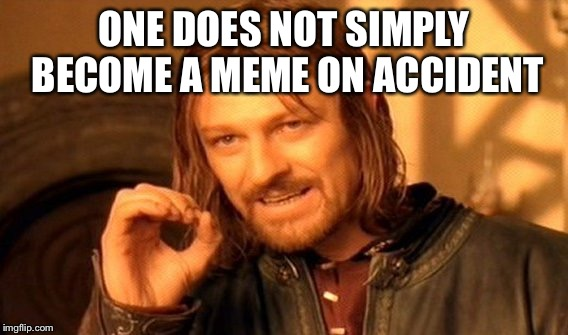 One Does Not Simply Meme | ONE DOES NOT SIMPLY BECOME A MEME ON ACCIDENT | image tagged in memes,one does not simply | made w/ Imgflip meme maker