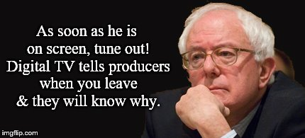 bernie sanders 2016 | As soon as he is on screen, tune out! Digital TV tells producers when you leave & they will know why. | image tagged in bernie sanders 2016 | made w/ Imgflip meme maker