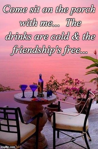 Sit with me... | Come sit on the porch with me...  The drinks are cold & the friendship's free... | image tagged in porch,with me,friendship,cold drinks | made w/ Imgflip meme maker