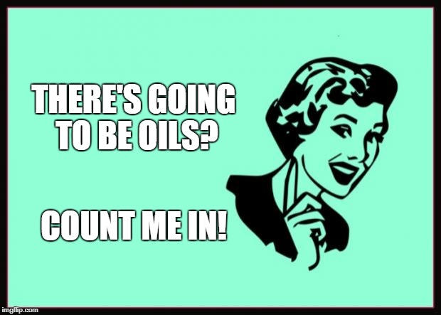 Ecard  | THERE'S GOING TO BE OILS? COUNT ME IN! | image tagged in ecard | made w/ Imgflip meme maker