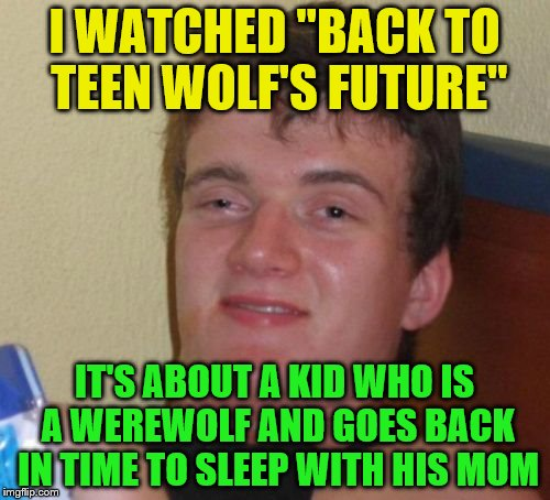 "10 Guy Meme | I WATCHED ""BACK TO TEEN WOLF'S FUTURE"" IT'S ABOUT A KID WHO IS A WEREWOLF AND GOES BACK IN TIME TO SLEEP WITH HIS MOM 