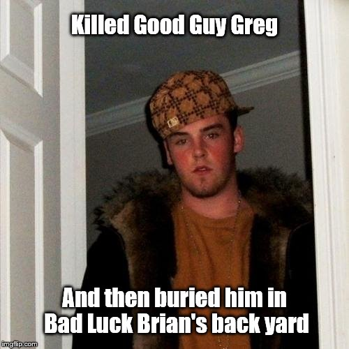Scumbag Steve Meme | Killed Good Guy Greg And then buried him in Bad Luck Brian's back yard | image tagged in memes,scumbag steve | made w/ Imgflip meme maker