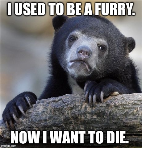 Confession Bear Meme | I USED TO BE A FURRY. NOW I WANT TO DIE. | image tagged in memes,confession bear | made w/ Imgflip meme maker
