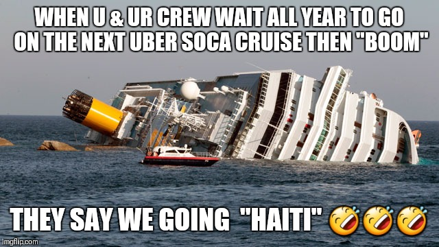 "WHEN U & UR CREW WAIT ALL YEAR TO GO ON THE NEXT UBER SOCA CRUISE THEN ""BOOM"" THEY SAY WE GOING  ""HAITI""  