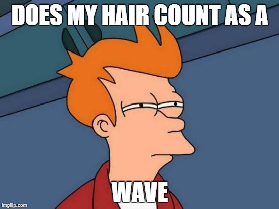 Futurama Fry Meme | DOES MY HAIR COUNT AS A WAVE | image tagged in memes,futurama fry | made w/ Imgflip meme maker