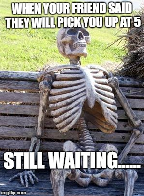 Waiting Skeleton Meme | WHEN YOUR FRIEND SAID THEY WILL PICK YOU UP AT 5 STILL WAITING...... | image tagged in memes,waiting skeleton | made w/ Imgflip meme maker