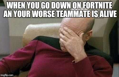 Captain Picard Facepalm Meme | WHEN YOU GO DOWN ON FORTNITE AN YOUR WORSE TEAMMATE IS ALIVE | image tagged in memes,captain picard facepalm | made w/ Imgflip meme maker