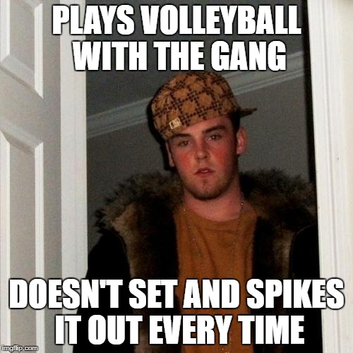 Scumbag Steve Meme | PLAYS VOLLEYBALL WITH THE GANG DOESN'T SET AND SPIKES IT OUT EVERY TIME | image tagged in memes,scumbag steve | made w/ Imgflip meme maker