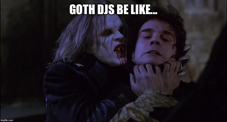 Goth DJs be like.... |  GOTH DJS BE LIKE... | image tagged in goth,goth people,dj,vampire,gothic,industrial | made w/ Imgflip meme maker