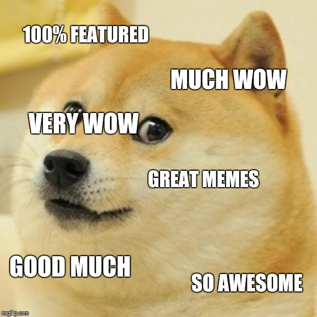 Much wow much awesome | 100% FEATURED MUCH WOW GREAT MEMES GOOD MUCH SO AWESOME VERY WOW | image tagged in memes,doge | made w/ Imgflip meme maker