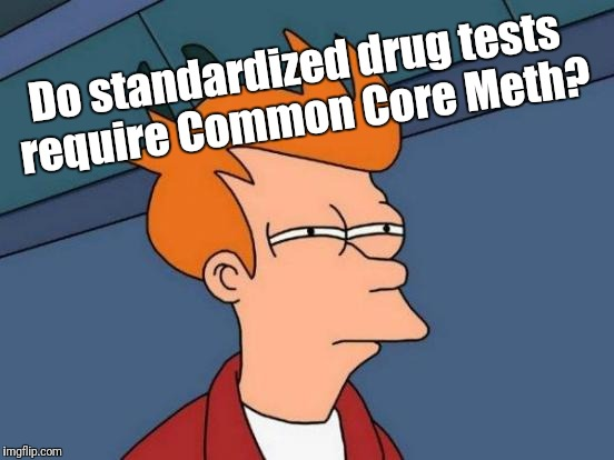 Futurama Fry Meme | Do standardized drug tests require Common Core Meth? | image tagged in memes,futurama fry | made w/ Imgflip meme maker