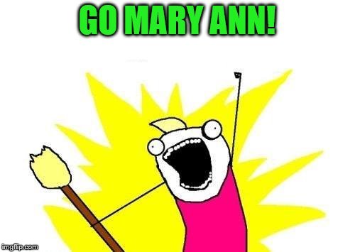 X All The Y Meme | GO MARY ANN! | image tagged in memes,x all the y | made w/ Imgflip meme maker