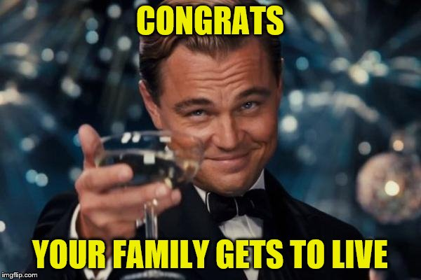 Leonardo Dicaprio Cheers Meme | CONGRATS YOUR FAMILY GETS TO LIVE | image tagged in memes,leonardo dicaprio cheers | made w/ Imgflip meme maker