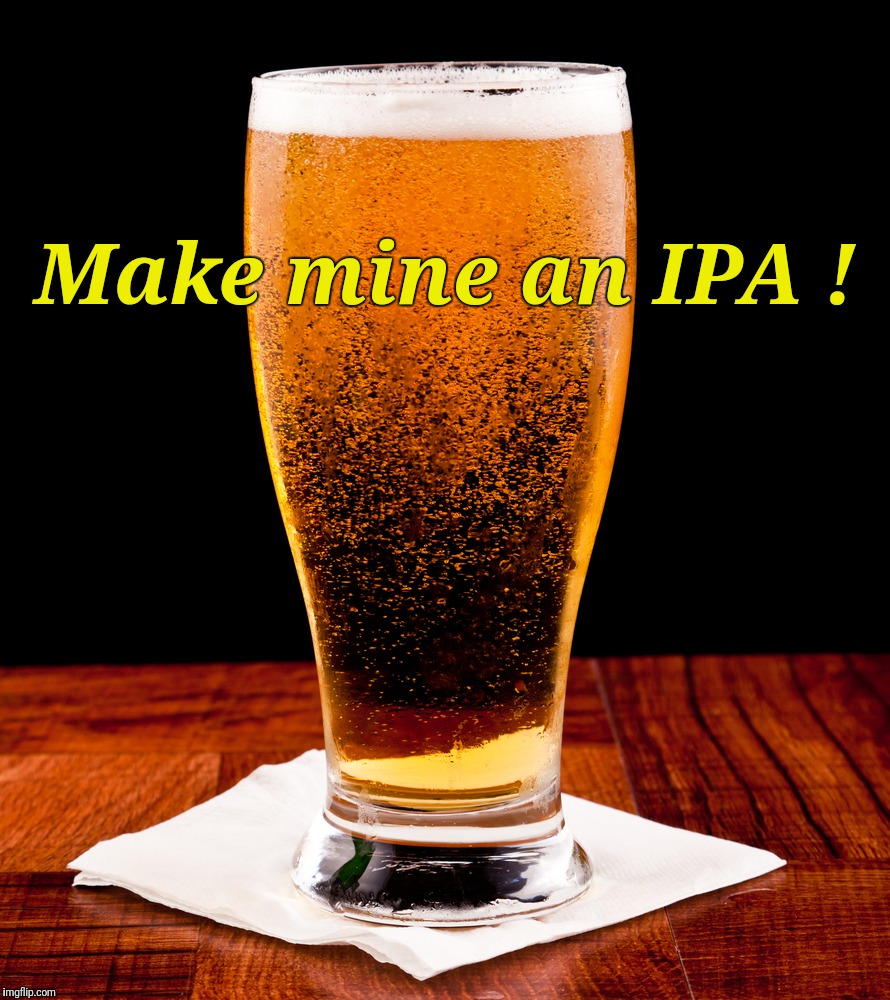 Make mine an IPA | Make mine an IPA ! | image tagged in beer,india pale ale,justjeff | made w/ Imgflip meme maker
