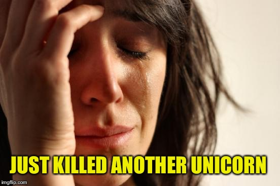 First World Problems Meme | JUST KILLED ANOTHER UNICORN | image tagged in memes,first world problems | made w/ Imgflip meme maker