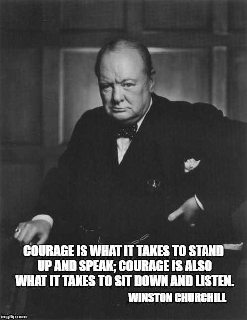 winston churchill | COURAGE IS WHAT IT TAKES TO STAND UP AND SPEAK; COURAGE IS ALSO WHAT IT TAKES TO SIT DOWN AND LISTEN. WINSTON CHURCHILL | image tagged in winston churchill | made w/ Imgflip meme maker