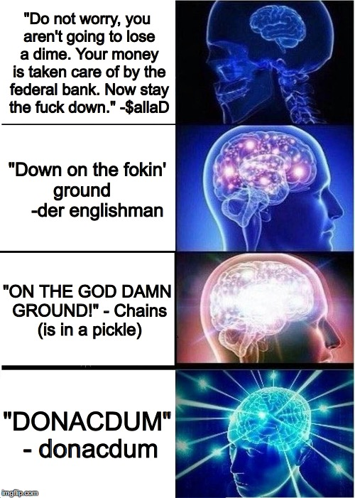 "donacdum | ""Do not worry, you aren't going to lose a dime. Your money is taken care of by the federal bank. Now stay the f**k down.""-$allaD ""Down on t 