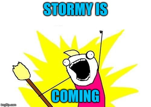 X All The Y Meme | STORMY IS COMING | image tagged in memes,x all the y | made w/ Imgflip meme maker