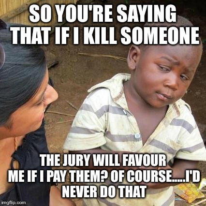 Third World Skeptical Kid Meme | SO YOU'RE SAYING THAT IF I KILL SOMEONE THE JURY WILL FAVOUR ME IF I PAY THEM? OF COURSE.....I'D NEVER DO THAT | image tagged in memes,third world skeptical kid | made w/ Imgflip meme maker