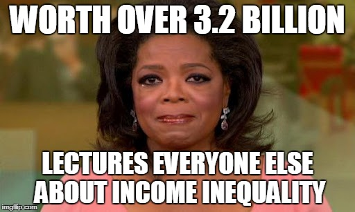 Oprah Winfrey | WORTH OVER 3.2 BILLION LECTURES EVERYONE ELSE ABOUT INCOME INEQUALITY | image tagged in oprah winfrey | made w/ Imgflip meme maker