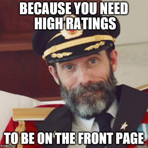 BECAUSE YOU NEED HIGH RATINGS TO BE ON THE FRONT PAGE | made w/ Imgflip meme maker