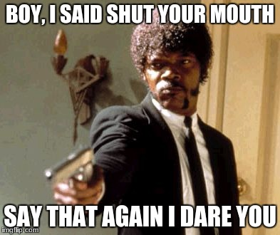 Say That Again I Dare You Meme |  BOY, I SAID SHUT YOUR MOUTH; SAY THAT AGAIN I DARE YOU | image tagged in memes,say that again i dare you | made w/ Imgflip meme maker