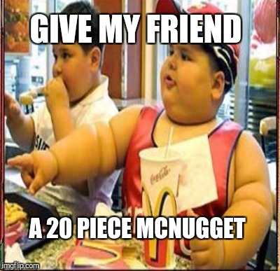 GIVE MY FRIEND A 20 PIECE MCNUGGET | made w/ Imgflip meme maker