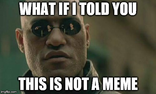 This is not the title of the meme | WHAT IF I TOLD YOU THIS IS NOT A MEME | image tagged in memes,matrix morpheus,these are not tags | made w/ Imgflip meme maker
