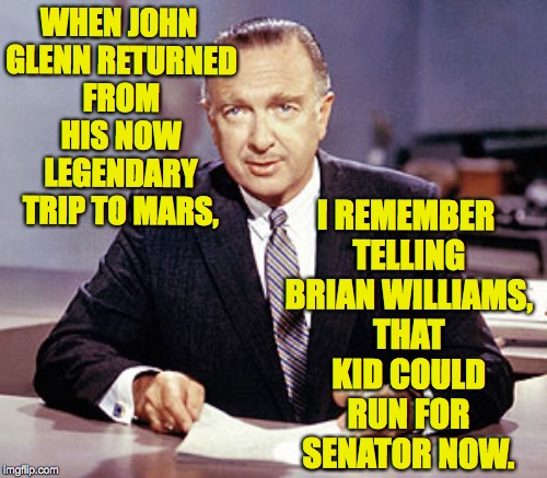 Brian needs famous endorsements to promote his autobiography! | WHEN JOHN GLENN RETURNED FROM HIS NOW LEGENDARY TRIP TO MARS, I REMEMBER TELLING BRIAN WILLIAMS, THAT KID COULD RUN FOR SENATOR NOW. | image tagged in memes,brian williams,walter cronkite,john glenn | made w/ Imgflip meme maker