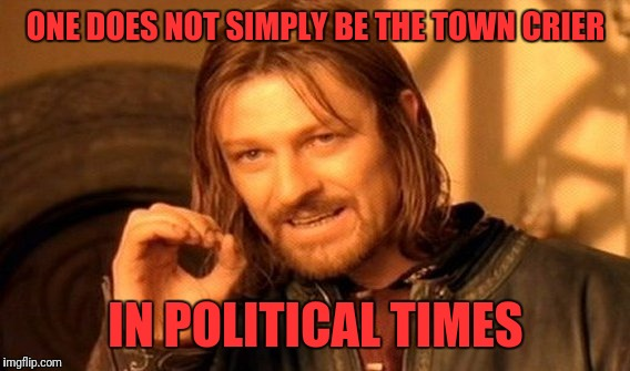 One Does Not Simply Meme | ONE DOES NOT SIMPLY BE THE TOWN CRIER IN POLITICAL TIMES | image tagged in memes,one does not simply | made w/ Imgflip meme maker