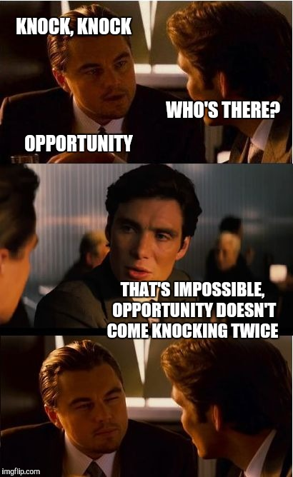 Inception Meme | KNOCK, KNOCK WHO'S THERE? OPPORTUNITY THAT'S IMPOSSIBLE, OPPORTUNITY DOESN'T COME KNOCKING TWICE | image tagged in memes,inception,jbmemegeek,leonardo dicaprio,bad jokes | made w/ Imgflip meme maker