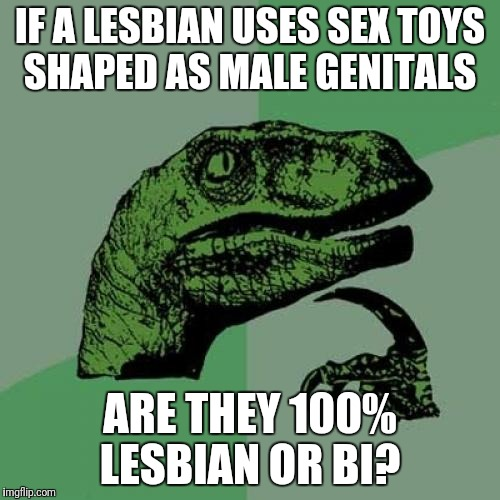Philosoraptor Meme | IF A LESBIAN USES SEX TOYS SHAPED AS MALE GENITALS ARE THEY 100% LESBIAN OR BI? | image tagged in memes,philosoraptor,women,lesbians,deep thoughts,woman | made w/ Imgflip meme maker