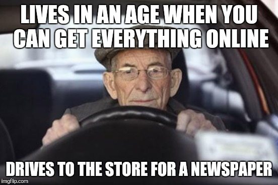 LIVES IN AN AGE WHEN YOU CAN GET EVERYTHING ONLINE DRIVES TO THE STORE FOR A NEWSPAPER | made w/ Imgflip meme maker