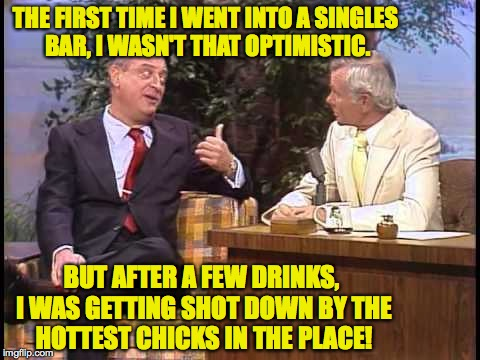 Optimism, thy name is drank. | THE FIRST TIME I WENT INTO A SINGLES BAR, I WASN'T THAT OPTIMISTIC. BUT AFTER A FEW DRINKS, I WAS GETTING SHOT DOWN BY THE HOTTEST CHICKS IN | image tagged in memes,dangerfield,optimism,alcohol,drankin | made w/ Imgflip meme maker